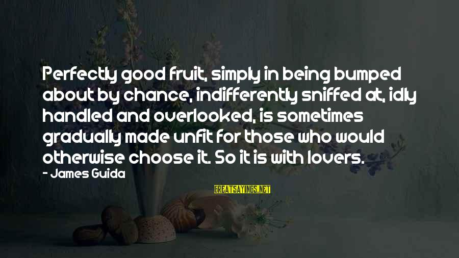 Chance And Love Sayings By James Guida: Perfectly good fruit, simply in being bumped about by chance, indifferently sniffed at, idly handled