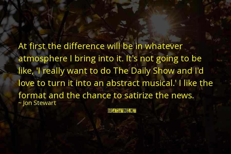 Chance And Love Sayings By Jon Stewart: At first the difference will be in whatever atmosphere I bring into it. It's not
