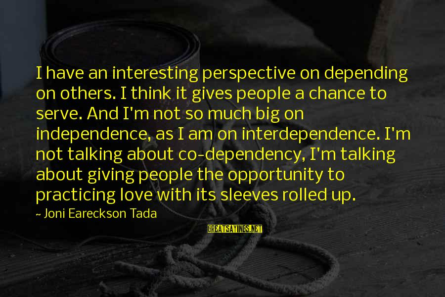Chance And Love Sayings By Joni Eareckson Tada: I have an interesting perspective on depending on others. I think it gives people a