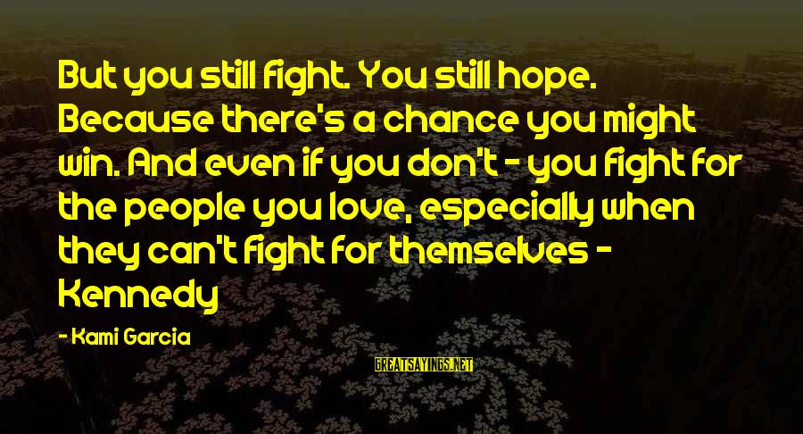 Chance And Love Sayings By Kami Garcia: But you still fight. You still hope. Because there's a chance you might win. And