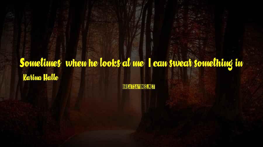 Chance And Love Sayings By Karina Halle: Sometimes, when he looks at me, I can swear something in him has changed. The