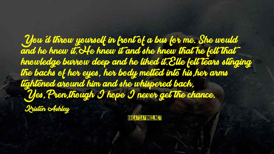 """Chance And Love Sayings By Kristen Ashley: You'd throw yourself in front of a bus for me.""""She would and he knew it.He"""