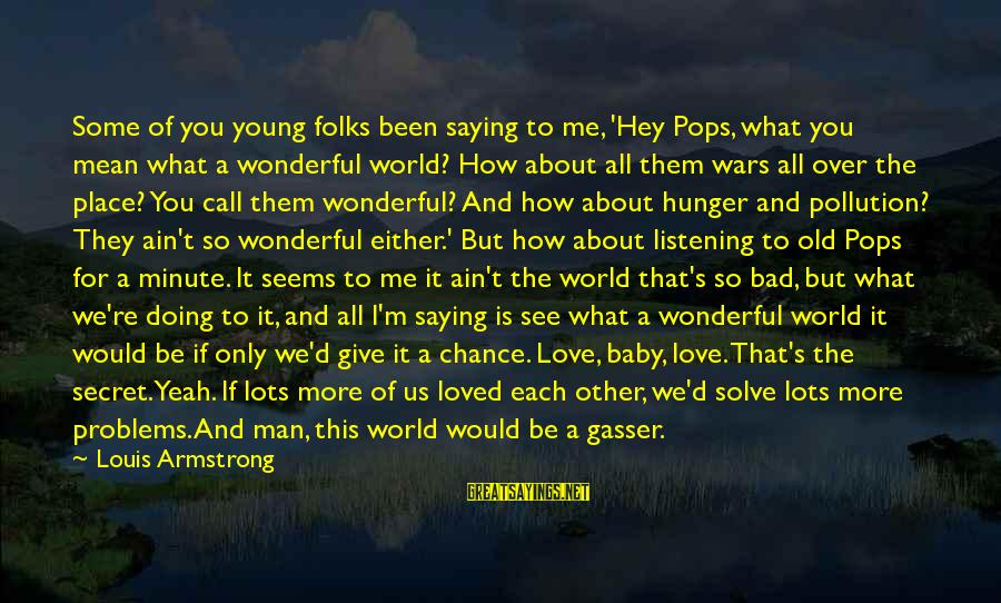 Chance And Love Sayings By Louis Armstrong: Some of you young folks been saying to me, 'Hey Pops, what you mean what