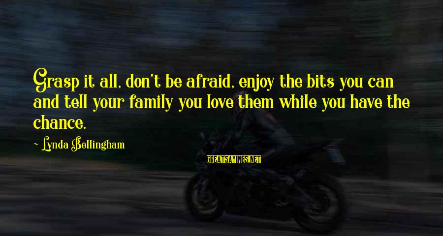 Chance And Love Sayings By Lynda Bellingham: Grasp it all, don't be afraid, enjoy the bits you can and tell your family
