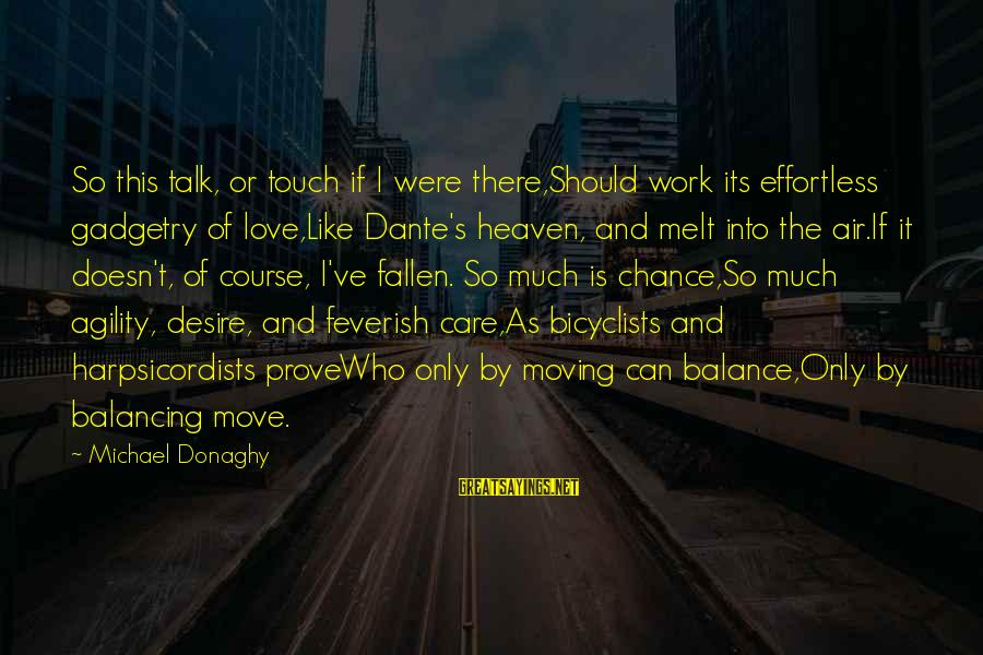 Chance And Love Sayings By Michael Donaghy: So this talk, or touch if I were there,Should work its effortless gadgetry of love,Like