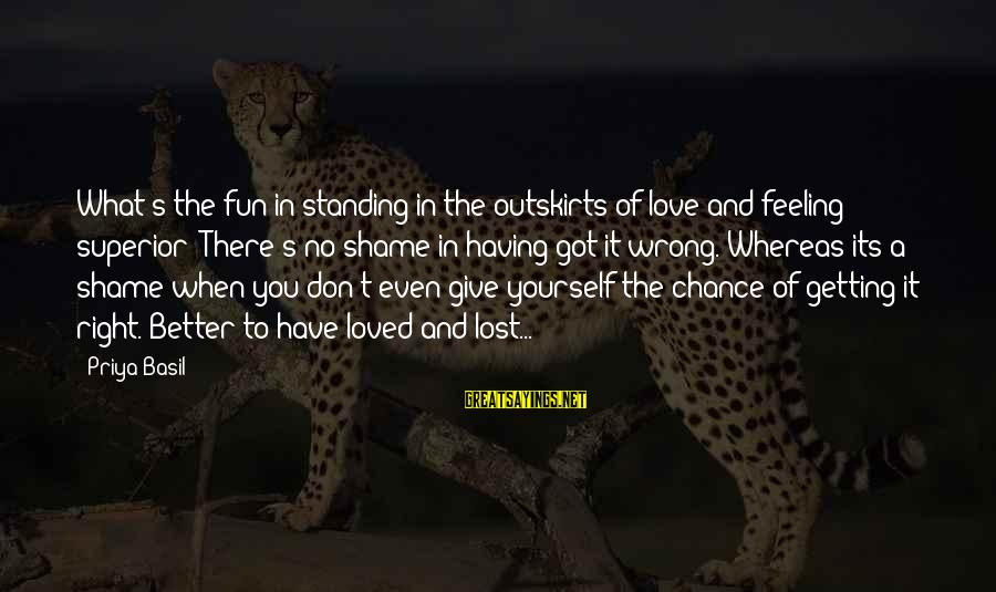 Chance And Love Sayings By Priya Basil: What's the fun in standing in the outskirts of love and feeling superior? There's no