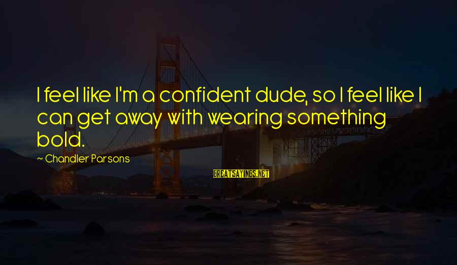 Chandler Parsons Sayings By Chandler Parsons: I feel like I'm a confident dude, so I feel like I can get away