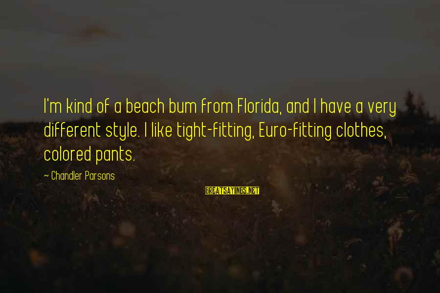 Chandler Parsons Sayings By Chandler Parsons: I'm kind of a beach bum from Florida, and I have a very different style.