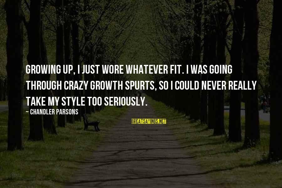 Chandler Parsons Sayings By Chandler Parsons: Growing up, I just wore whatever fit. I was going through crazy growth spurts, so