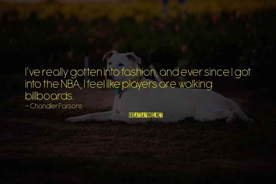 Chandler Parsons Sayings By Chandler Parsons: I've really gotten into fashion, and ever since I got into the NBA, I feel