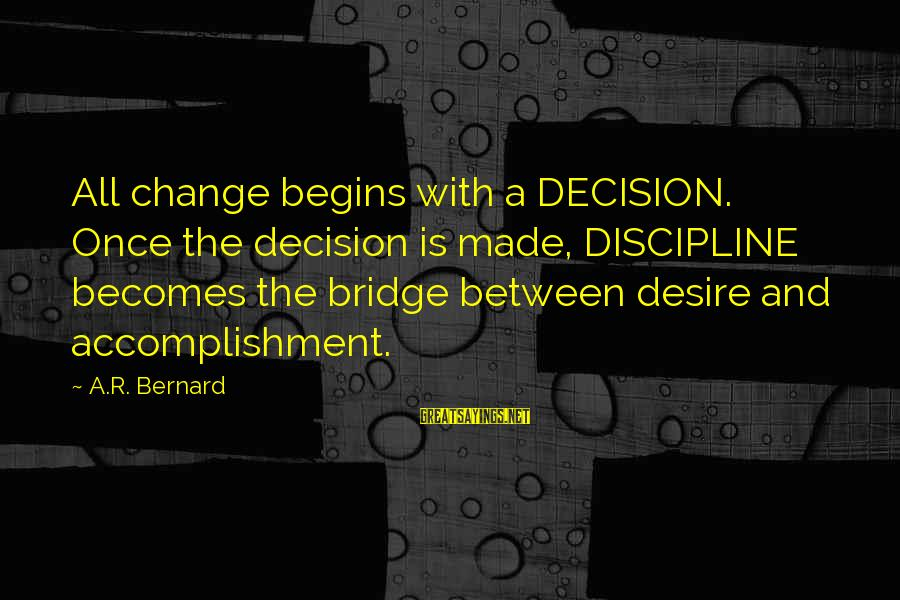 Change Begins With You Sayings By A.R. Bernard: All change begins with a DECISION. Once the decision is made, DISCIPLINE becomes the bridge