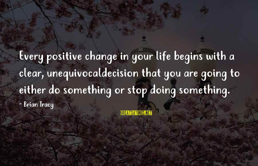 Change Begins With You Sayings By Brian Tracy: Every positive change in your life begins with a clear, unequivocaldecision that you are going