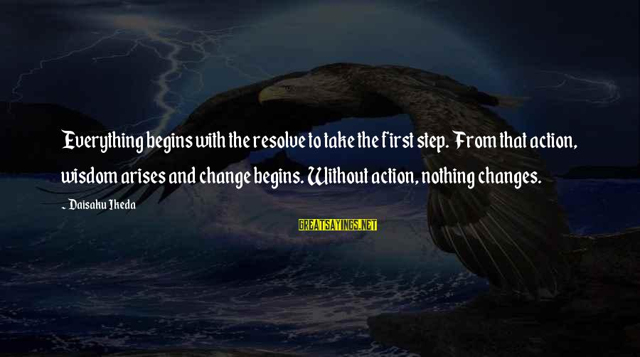 Change Begins With You Sayings By Daisaku Ikeda: Everything begins with the resolve to take the first step. From that action, wisdom arises