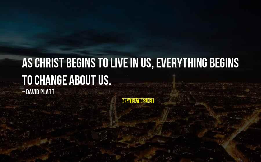 Change Begins With You Sayings By David Platt: As Christ begins to live in us, everything begins to change about us.