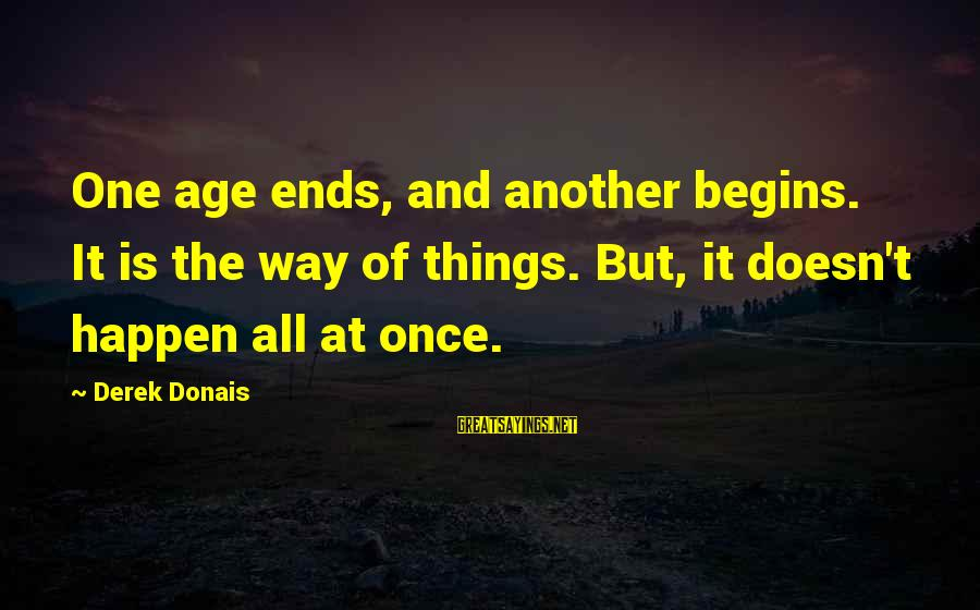 Change Begins With You Sayings By Derek Donais: One age ends, and another begins. It is the way of things. But, it doesn't