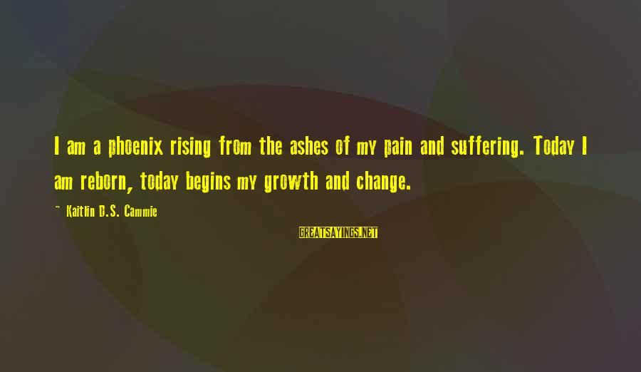 Change Begins With You Sayings By Kaitlin D.S. Cammie: I am a phoenix rising from the ashes of my pain and suffering. Today I