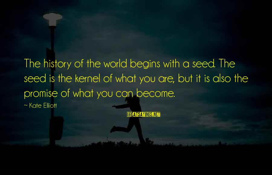 Change Begins With You Sayings By Kate Elliott: The history of the world begins with a seed. The seed is the kernel of