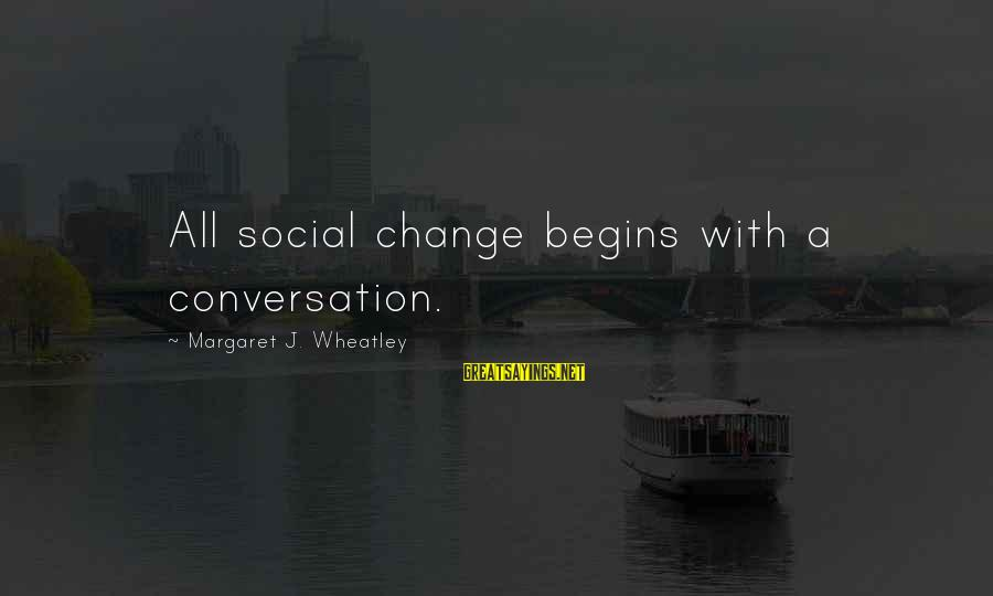 Change Begins With You Sayings By Margaret J. Wheatley: All social change begins with a conversation.