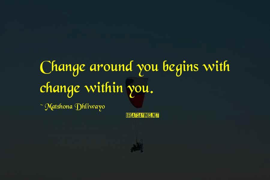 Change Begins With You Sayings By Matshona Dhliwayo: Change around you begins with change within you.