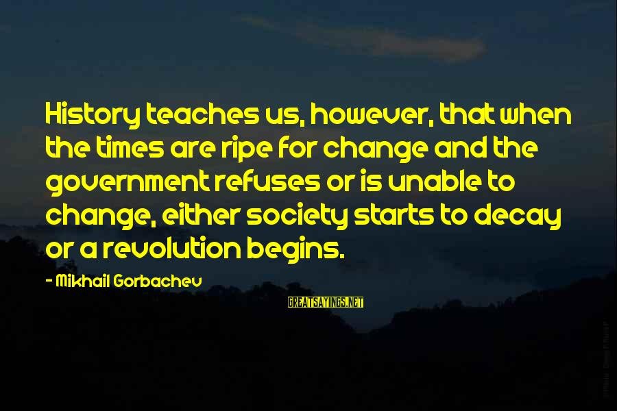 Change Begins With You Sayings By Mikhail Gorbachev: History teaches us, however, that when the times are ripe for change and the government