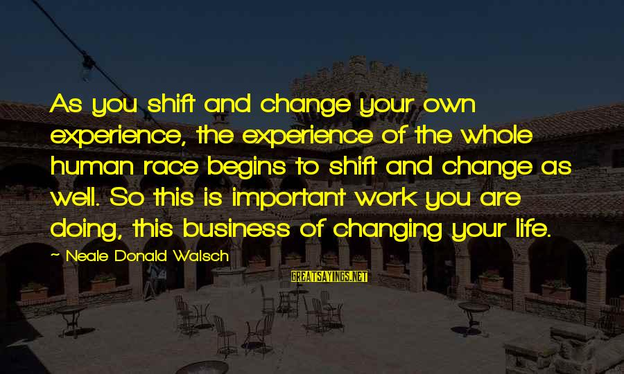 Change Begins With You Sayings By Neale Donald Walsch: As you shift and change your own experience, the experience of the whole human race
