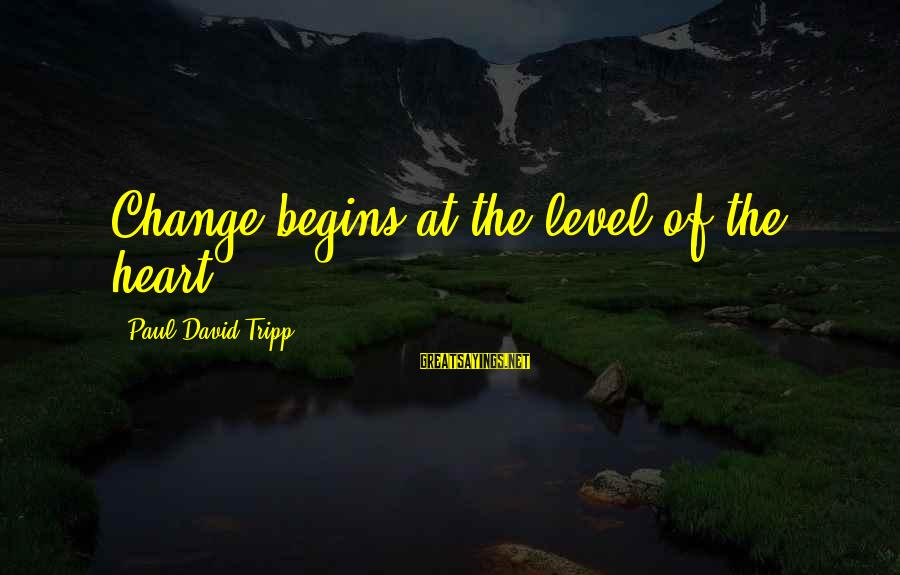Change Begins With You Sayings By Paul David Tripp: Change begins at the level of the heart.