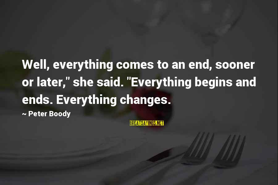 "Change Begins With You Sayings By Peter Boody: Well, everything comes to an end, sooner or later,"" she said. ""Everything begins and ends."