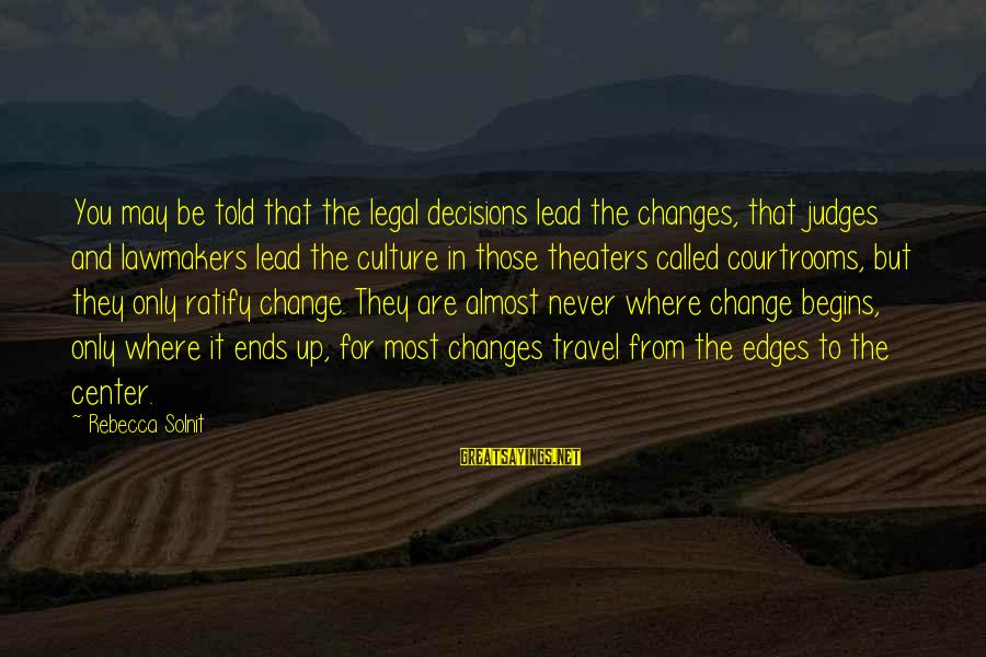 Change Begins With You Sayings By Rebecca Solnit: You may be told that the legal decisions lead the changes, that judges and lawmakers