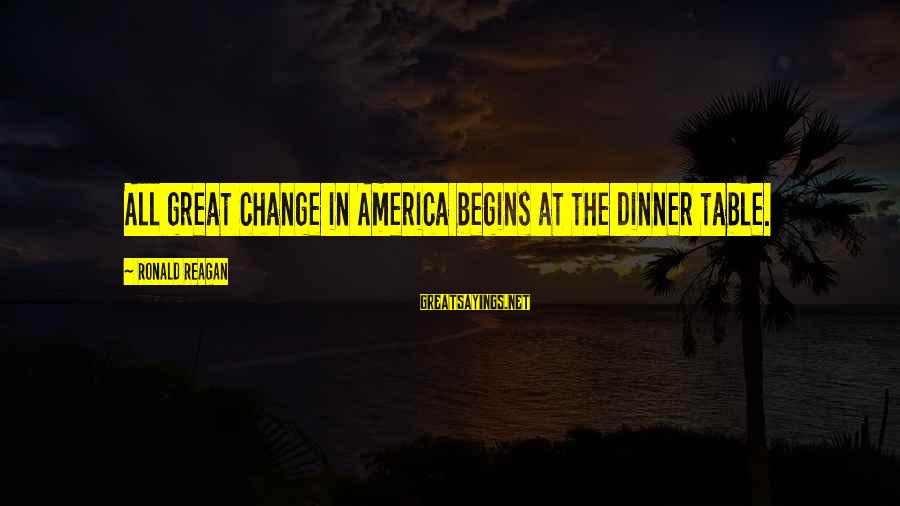 Change Begins With You Sayings By Ronald Reagan: All great change in America begins at the dinner table.