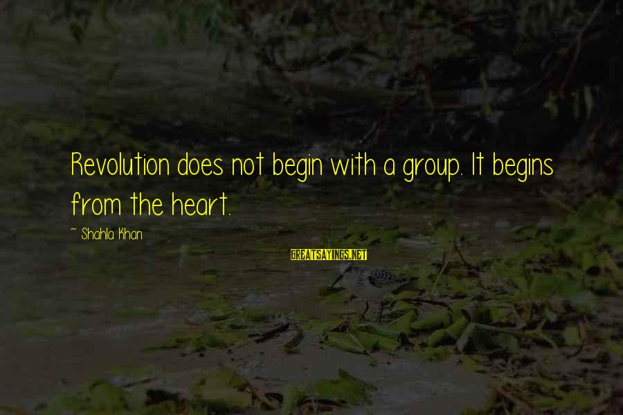 Change Begins With You Sayings By Shahla Khan: Revolution does not begin with a group. It begins from the heart.