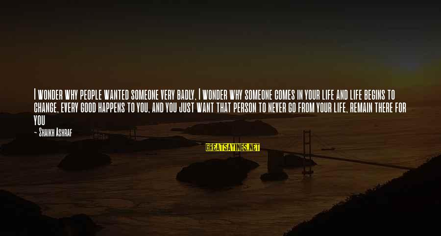 Change Begins With You Sayings By Shaikh Ashraf: I wonder why people wanted someone very badly, I wonder why someone comes in your