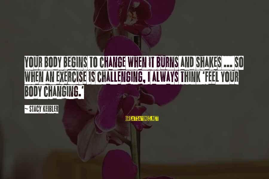 Change Begins With You Sayings By Stacy Keibler: Your body begins to change when it burns and shakes ... so when an exercise