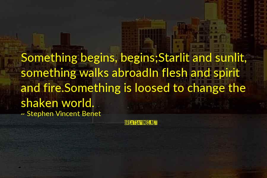 Change Begins With You Sayings By Stephen Vincent Benet: Something begins, begins;Starlit and sunlit, something walks abroadIn flesh and spirit and fire.Something is loosed