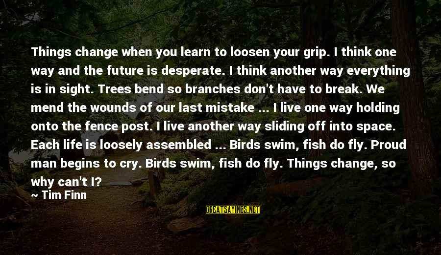 Change Begins With You Sayings By Tim Finn: Things change when you learn to loosen your grip. I think one way and the