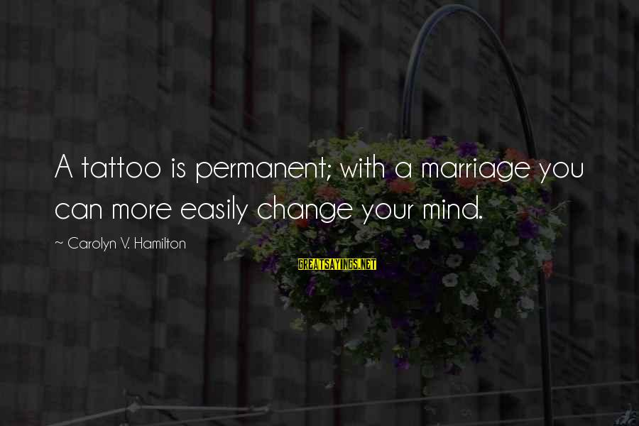 Change For Tattoos Sayings By Carolyn V. Hamilton: A tattoo is permanent; with a marriage you can more easily change your mind.