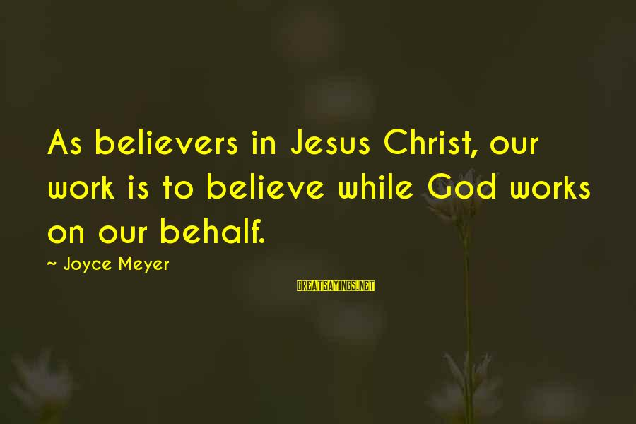 Change In Life U0026 Love Sayings By Joyce Meyer: As believers in Jesus Christ, our work is to believe while God works on our