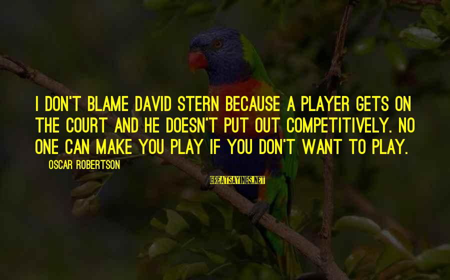 Change In Life U0026 Love Sayings By Oscar Robertson: I don't blame David Stern because a player gets on the court and he doesn't
