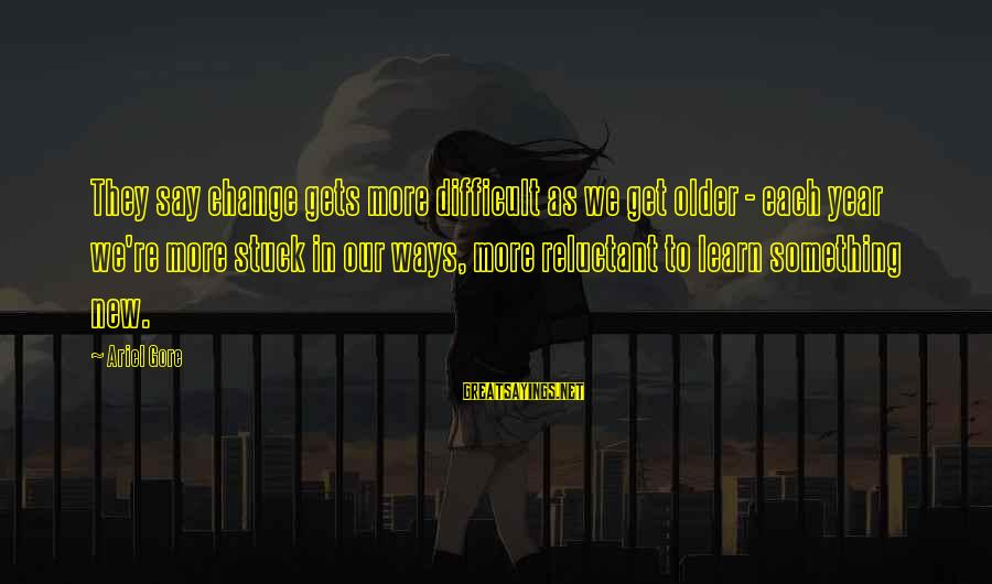 Change In The New Year Sayings By Ariel Gore: They say change gets more difficult as we get older - each year we're more