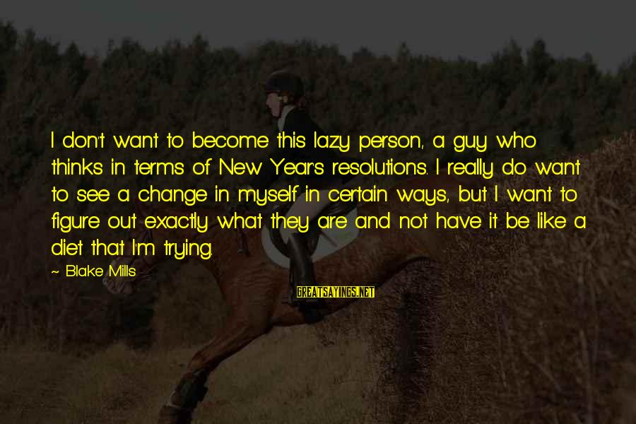 Change In The New Year Sayings By Blake Mills: I don't want to become this lazy person, a guy who thinks in terms of