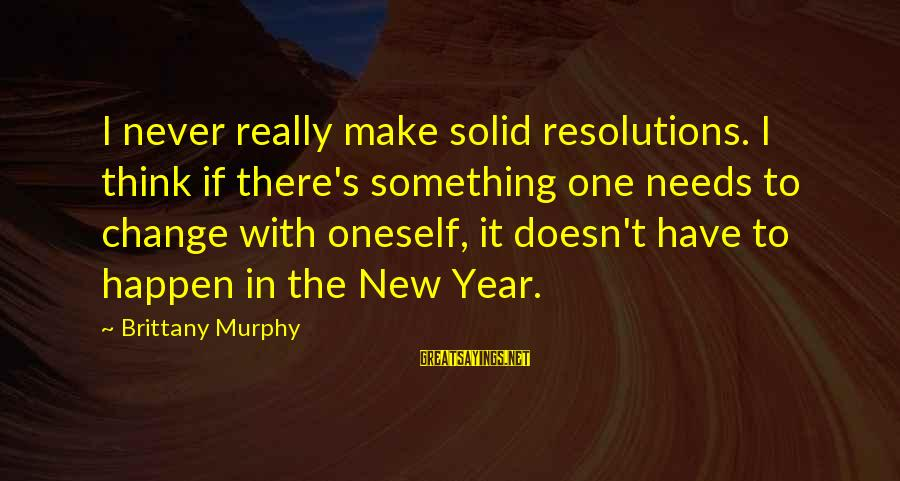 Change In The New Year Sayings By Brittany Murphy: I never really make solid resolutions. I think if there's something one needs to change