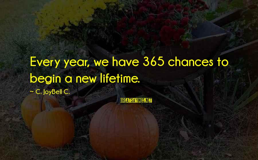 Change In The New Year Sayings By C. JoyBell C.: Every year, we have 365 chances to begin a new lifetime.