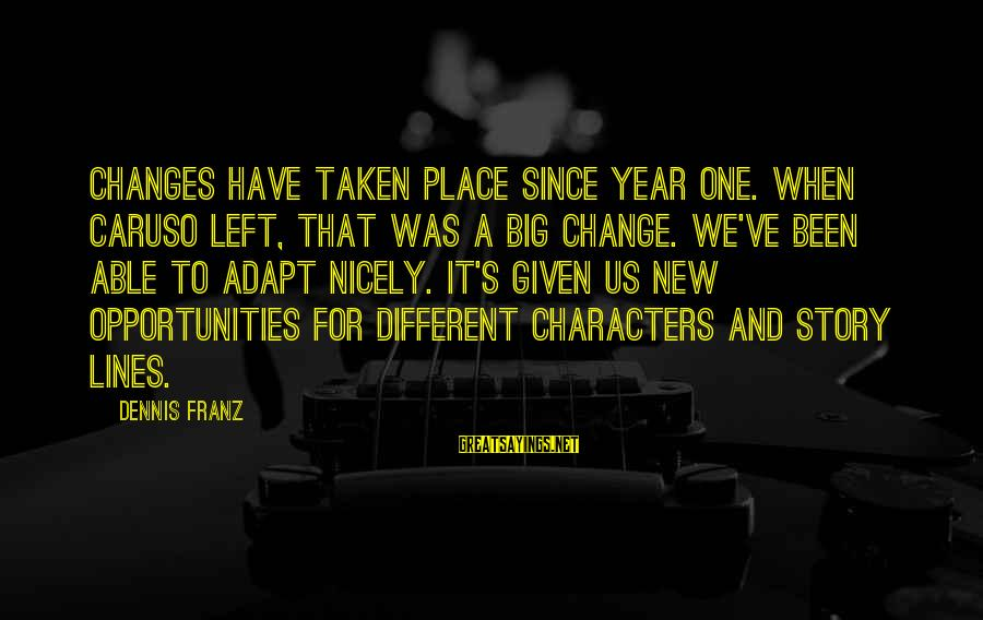 Change In The New Year Sayings By Dennis Franz: Changes have taken place since year one. When Caruso left, that was a big change.
