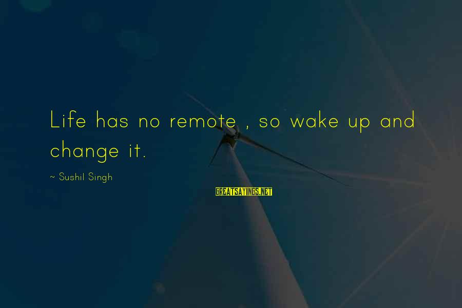 Change In The New Year Sayings By Sushil Singh: Life has no remote , so wake up and change it.