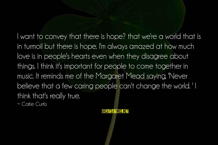 Change Of The Heart Sayings By Catie Curtis: I want to convey that there is hope? that we're a world that is in