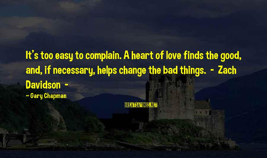 Change Of The Heart Sayings By Gary Chapman: It's too easy to complain. A heart of love finds the good, and, if necessary,