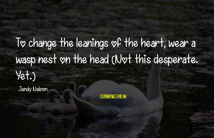 Change Of The Heart Sayings By Jandy Nelson: To change the leanings of the heart, wear a wasp nest on the head (Not