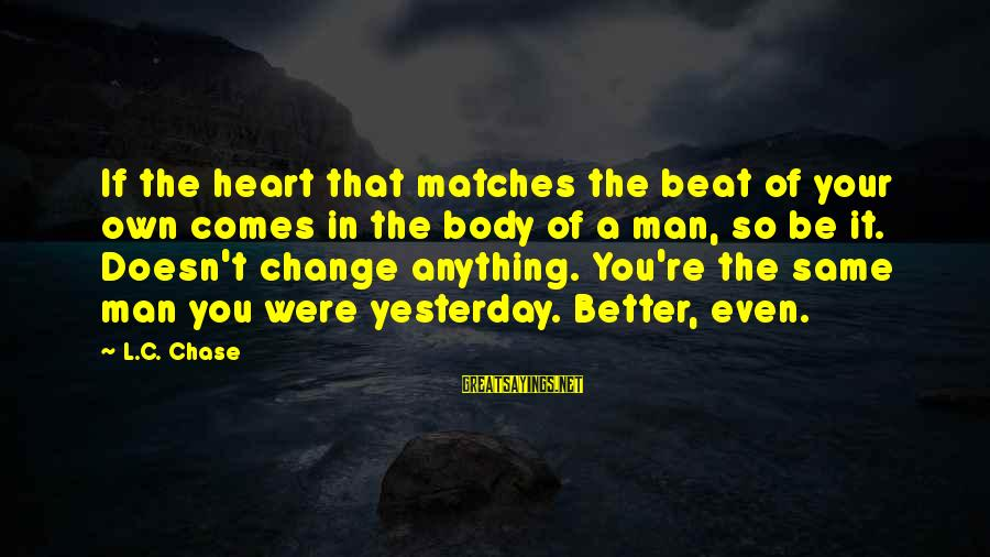 Change Of The Heart Sayings By L.C. Chase: If the heart that matches the beat of your own comes in the body of