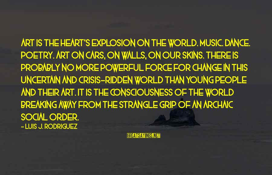 Change Of The Heart Sayings By Luis J. Rodriguez: Art is the heart's explosion on the world. Music. Dance. Poetry. Art on cars, on