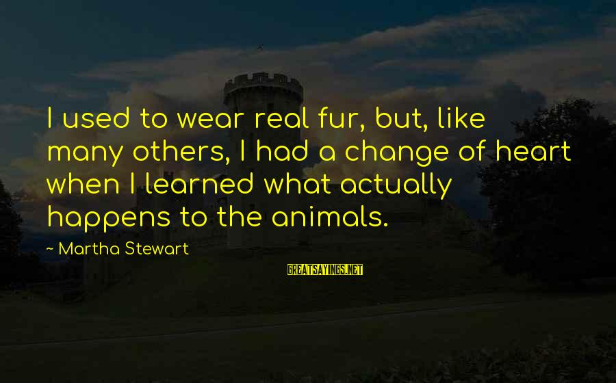 Change Of The Heart Sayings By Martha Stewart: I used to wear real fur, but, like many others, I had a change of