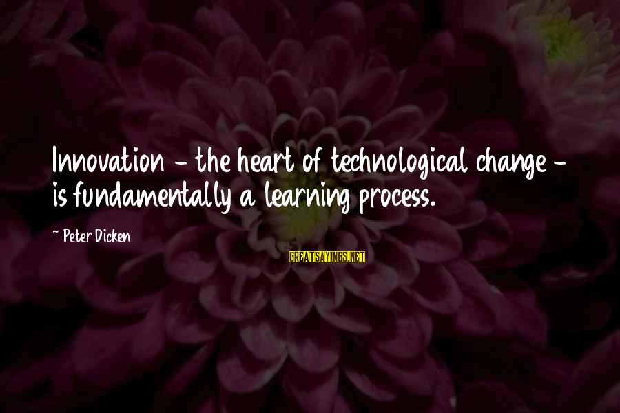 Change Of The Heart Sayings By Peter Dicken: Innovation - the heart of technological change - is fundamentally a learning process.